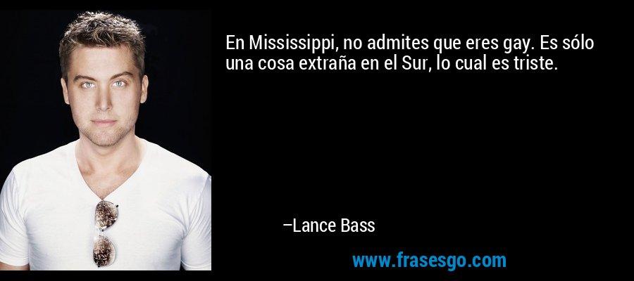 En Mississippi, no admites que eres gay. Es sólo una cosa extraña en el Sur, lo cual es triste. – Lance Bass