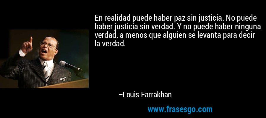 En realidad puede haber paz sin justicia. No puede haber justicia sin verdad. Y no puede haber ninguna verdad, a menos que alguien se levanta para decir la verdad. – Louis Farrakhan