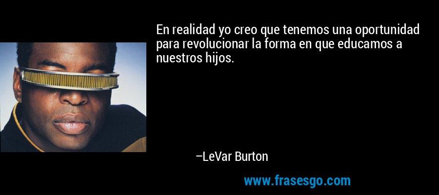 En realidad yo creo que tenemos una oportunidad para revolucionar la forma en que educamos a nuestros hijos. – LeVar Burton