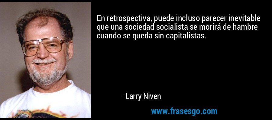 En retrospectiva, puede incluso parecer inevitable que una sociedad socialista se morirá de hambre cuando se queda sin capitalistas. – Larry Niven