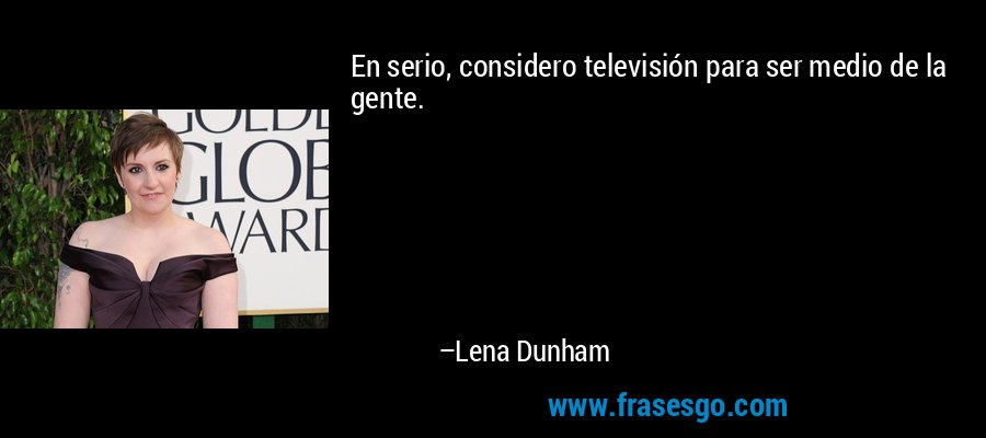 En serio, considero televisión para ser medio de la gente. – Lena Dunham