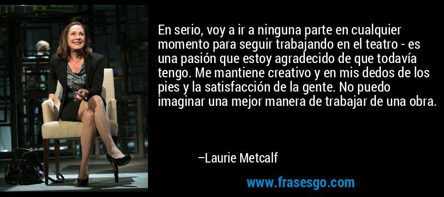 En serio, voy a ir a ninguna parte en cualquier momento para seguir trabajando en el teatro - es una pasión que estoy agradecido de que todavía tengo. Me mantiene creativo y en mis dedos de los pies y la satisfacción de la gente. No puedo imaginar una mejor manera de trabajar de una obra. – Laurie Metcalf