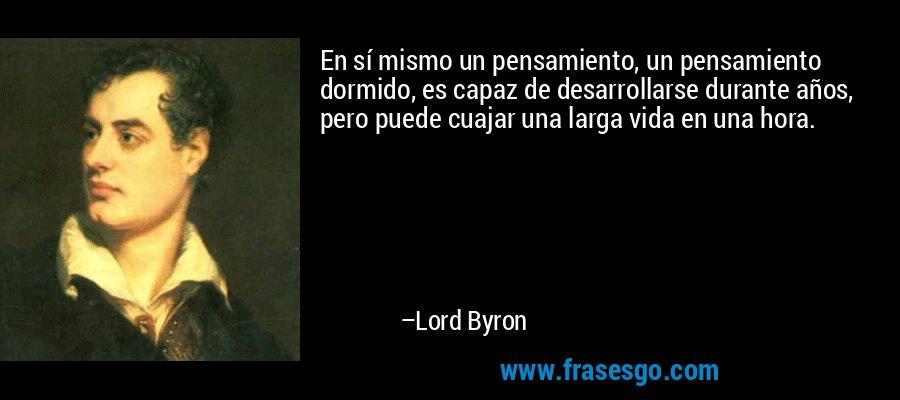 En sí mismo un pensamiento, un pensamiento dormido, es capaz de desarrollarse durante años, pero puede cuajar una larga vida en una hora. – Lord Byron