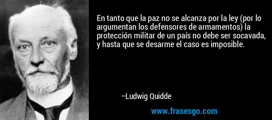 En tanto que la paz no se alcanza por la ley (por lo argumentan los defensores de armamentos) la protección militar de un país no debe ser socavada, y hasta que se desarme el caso es imposible. – Ludwig Quidde