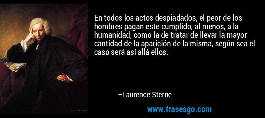 En todos los actos despiadados, el peor de los hombres pagan este cumplido, al menos, a la humanidad, como la de tratar de llevar la mayor cantidad de la aparición de la misma, según sea el caso será así allá ellos. – Laurence Sterne