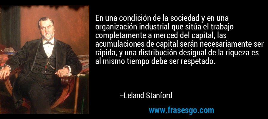 En una condición de la sociedad y en una organización industrial que sitúa el trabajo completamente a merced del capital, las acumulaciones de capital serán necesariamente ser rápida, y una distribución desigual de la riqueza es al mismo tiempo debe ser respetado. – Leland Stanford