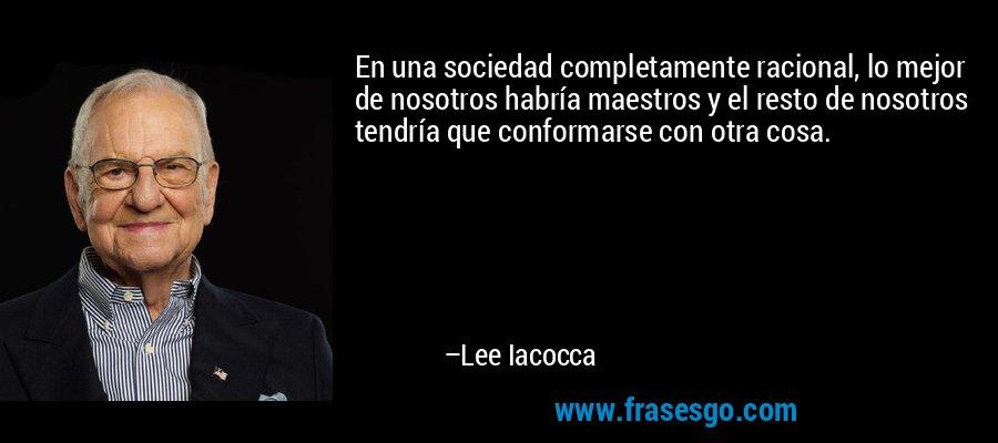 En una sociedad completamente racional, lo mejor de nosotros habría maestros y el resto de nosotros tendría que conformarse con otra cosa. – Lee Iacocca
