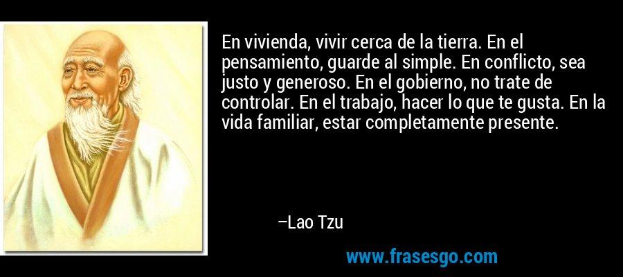 En vivienda, vivir cerca de la tierra. En el pensamiento, guarde al simple. En conflicto, sea justo y generoso. En el gobierno, no trate de controlar. En el trabajo, hacer lo que te gusta. En la vida familiar, estar completamente presente. – Lao Tzu