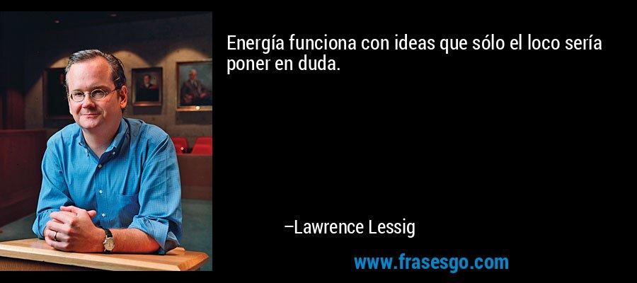 Energía funciona con ideas que sólo el loco sería poner en duda. – Lawrence Lessig