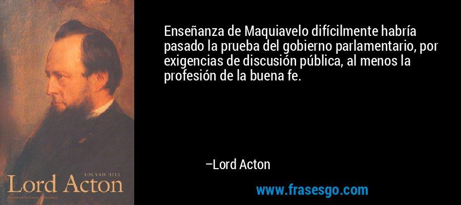 Enseñanza de Maquiavelo difícilmente habría pasado la prueba del gobierno parlamentario, por exigencias de discusión pública, al menos la profesión de la buena fe. – Lord Acton