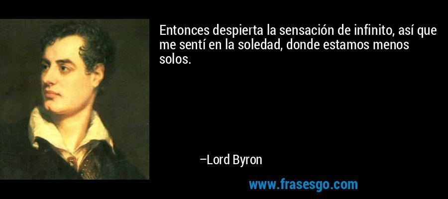 Entonces despierta la sensación de infinito, así que me sentí en la soledad, donde estamos menos solos. – Lord Byron
