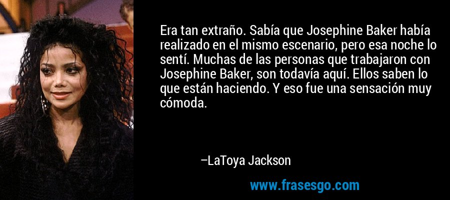 Era tan extraño. Sabía que Josephine Baker había realizado en el mismo escenario, pero esa noche lo sentí. Muchas de las personas que trabajaron con Josephine Baker, son todavía aquí. Ellos saben lo que están haciendo. Y eso fue una sensación muy cómoda. – LaToya Jackson