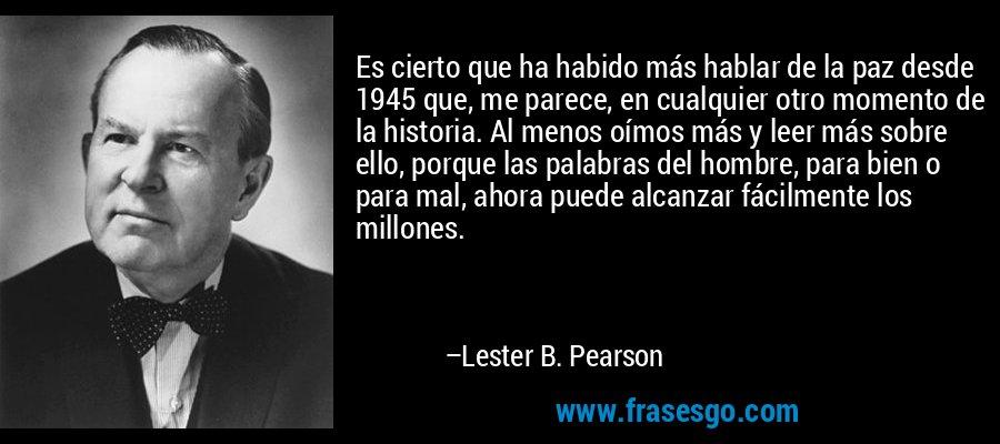 Es cierto que ha habido más hablar de la paz desde 1945 que, me parece, en cualquier otro momento de la historia. Al menos oímos más y leer más sobre ello, porque las palabras del hombre, para bien o para mal, ahora puede alcanzar fácilmente los millones. – Lester B. Pearson