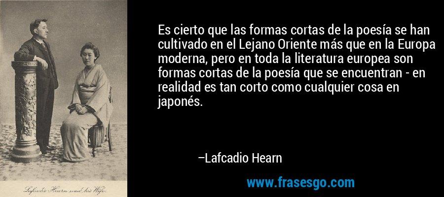 Es cierto que las formas cortas de la poesía se han cultivado en el Lejano Oriente más que en la Europa moderna, pero en toda la literatura europea son formas cortas de la poesía que se encuentran - en realidad es tan corto como cualquier cosa en japonés. – Lafcadio Hearn