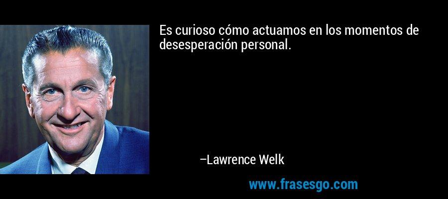 Es curioso cómo actuamos en los momentos de desesperación personal. – Lawrence Welk