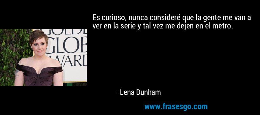 Es curioso, nunca consideré que la gente me van a ver en la serie y tal vez me dejen en el metro. – Lena Dunham