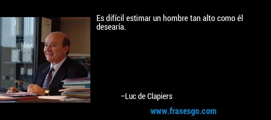 Es difícil estimar un hombre tan alto como él desearía. – Luc de Clapiers