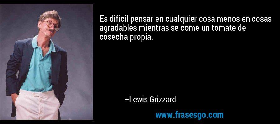 Es difícil pensar en cualquier cosa menos en cosas agradables mientras se come un tomate de cosecha propia. – Lewis Grizzard