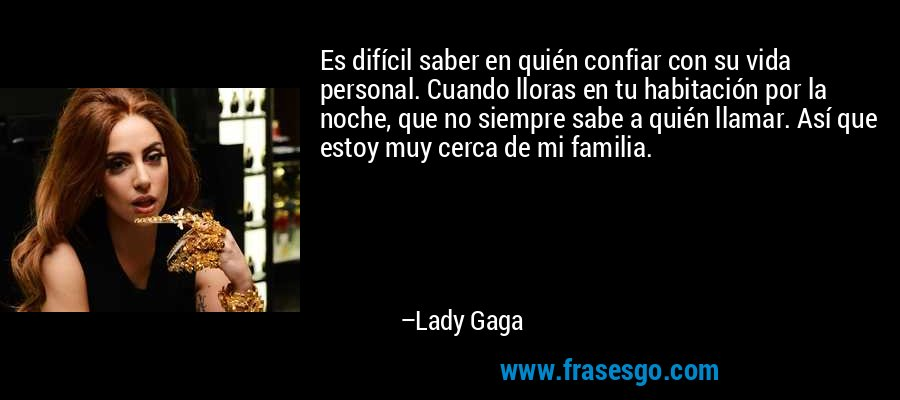 Es difícil saber en quién confiar con su vida personal. Cuando lloras en tu habitación por la noche, que no siempre sabe a quién llamar. Así que estoy muy cerca de mi familia. – Lady Gaga