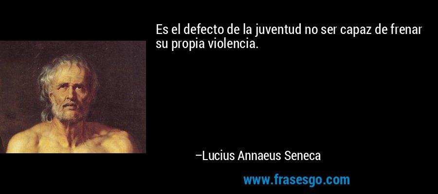Es el defecto de la juventud no ser capaz de frenar su propia violencia. – Lucius Annaeus Seneca