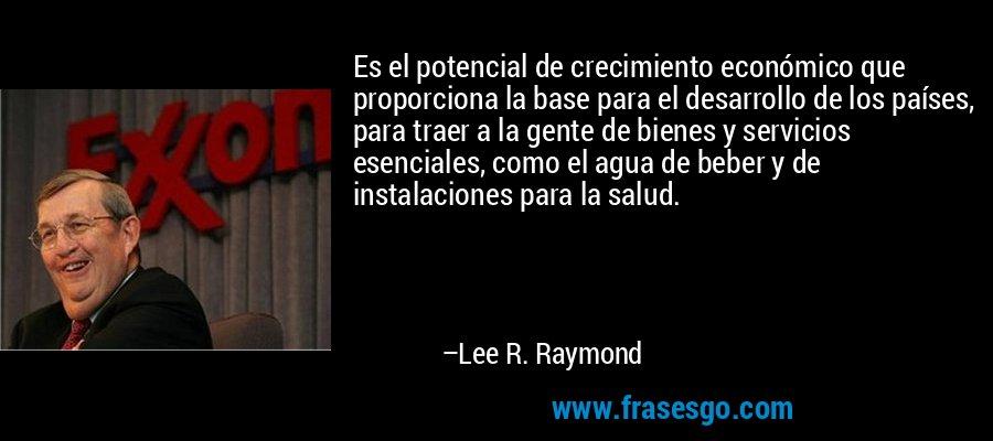 Es el potencial de crecimiento económico que proporciona la base para el desarrollo de los países, para traer a la gente de bienes y servicios esenciales, como el agua de beber y de instalaciones para la salud. – Lee R. Raymond