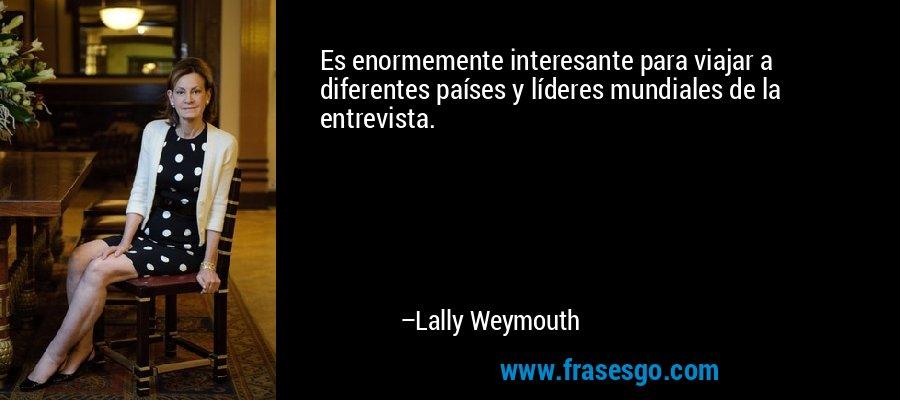 Es enormemente interesante para viajar a diferentes países y líderes mundiales de la entrevista. – Lally Weymouth