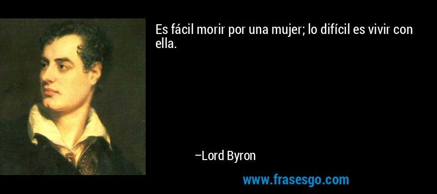 Es fácil morir por una mujer; lo difícil es vivir con ella. – Lord Byron