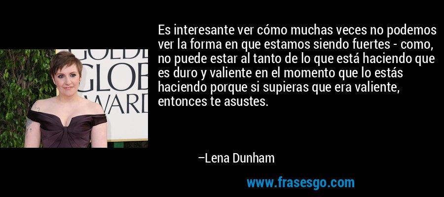 Es interesante ver cómo muchas veces no podemos ver la forma en que estamos siendo fuertes - como, no puede estar al tanto de lo que está haciendo que es duro y valiente en el momento que lo estás haciendo porque si supieras que era valiente, entonces te asustes. – Lena Dunham