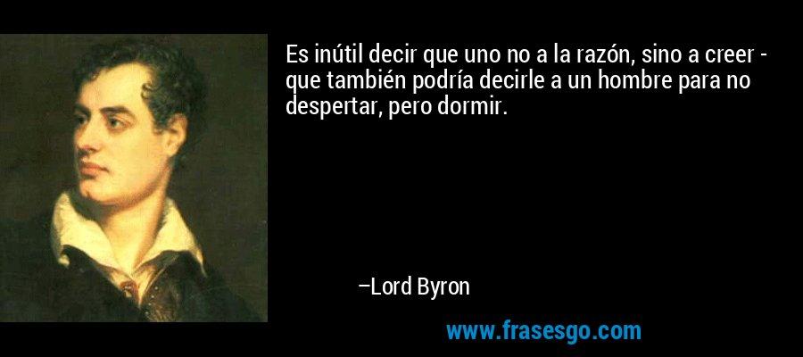 Es inútil decir que uno no a la razón, sino a creer - que también podría decirle a un hombre para no despertar, pero dormir. – Lord Byron