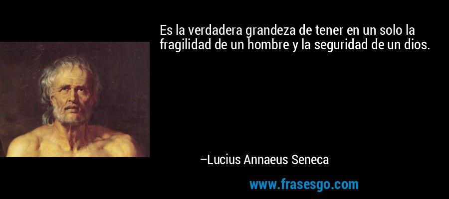 Es la verdadera grandeza de tener en un solo la fragilidad de un hombre y la seguridad de un dios. – Lucius Annaeus Seneca