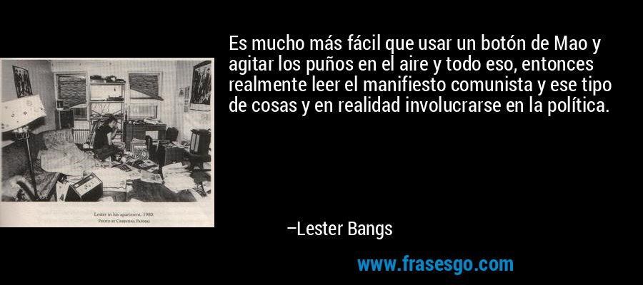 Es mucho más fácil que usar un botón de Mao y agitar los puños en el aire y todo eso, entonces realmente leer el manifiesto comunista y ese tipo de cosas y en realidad involucrarse en la política. – Lester Bangs