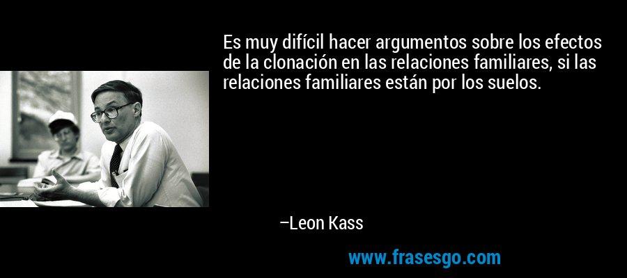 Es muy difícil hacer argumentos sobre los efectos de la clonación en las relaciones familiares, si las relaciones familiares están por los suelos. – Leon Kass