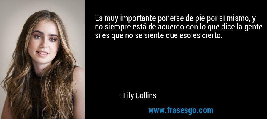 Es muy importante ponerse de pie por sí mismo, y no siempre está de acuerdo con lo que dice la gente si es que no se siente que eso es cierto. – Lily Collins