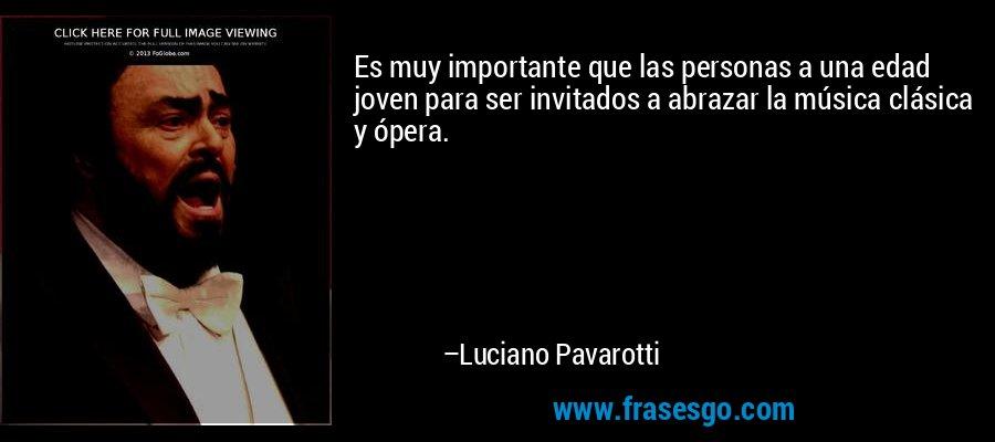 Es muy importante que las personas a una edad joven para ser invitados a abrazar la música clásica y ópera. – Luciano Pavarotti