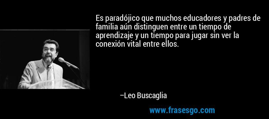 Es paradójico que muchos educadores y padres de familia aún distinguen entre un tiempo de aprendizaje y un tiempo para jugar sin ver la conexión vital entre ellos. – Leo Buscaglia
