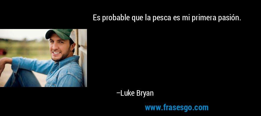 Es probable que la pesca es mi primera pasión. – Luke Bryan