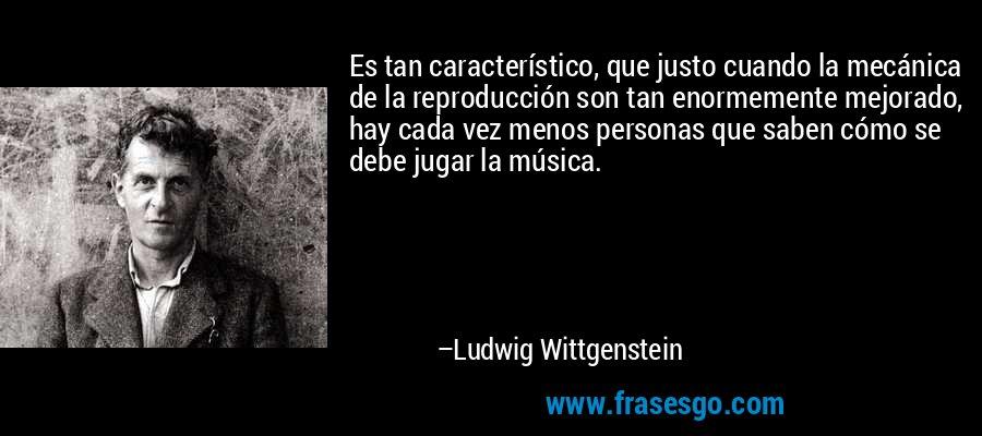 Es tan característico, que justo cuando la mecánica de la reproducción son tan enormemente mejorado, hay cada vez menos personas que saben cómo se debe jugar la música. – Ludwig Wittgenstein