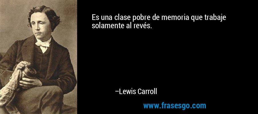 Es una clase pobre de memoria que trabaje solamente al revés. – Lewis Carroll