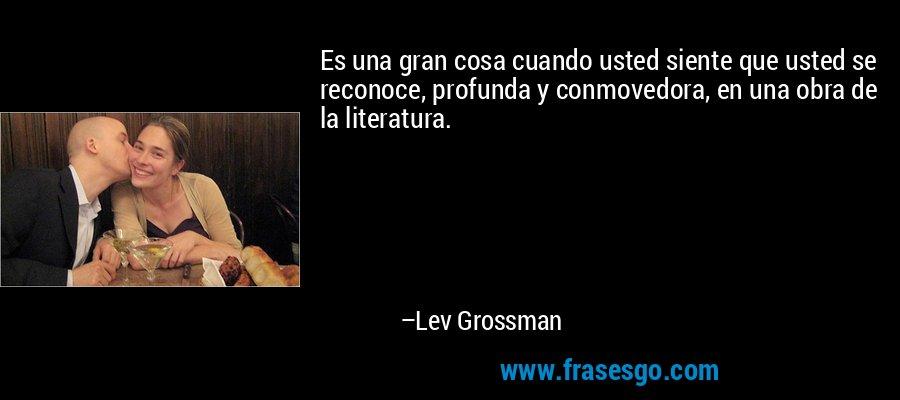Es una gran cosa cuando usted siente que usted se reconoce, profunda y conmovedora, en una obra de la literatura. – Lev Grossman