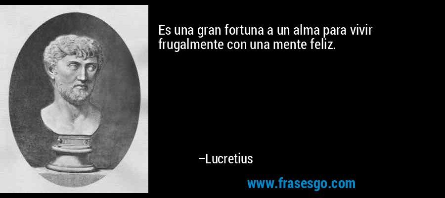 Es una gran fortuna a un alma para vivir frugalmente con una mente feliz. – Lucretius