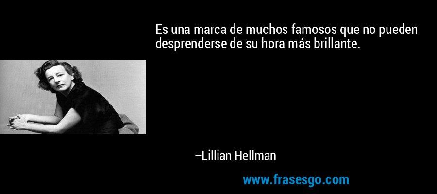 Es una marca de muchos famosos que no pueden desprenderse de su hora más brillante. – Lillian Hellman