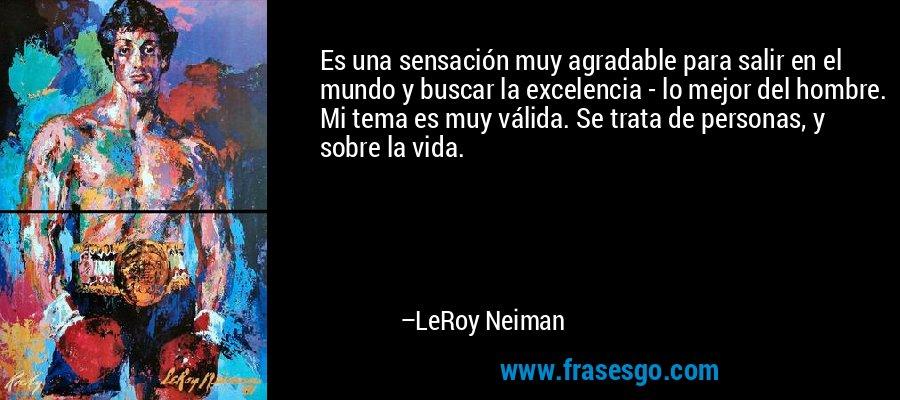 Es una sensación muy agradable para salir en el mundo y buscar la excelencia - lo mejor del hombre. Mi tema es muy válida. Se trata de personas, y sobre la vida. – LeRoy Neiman