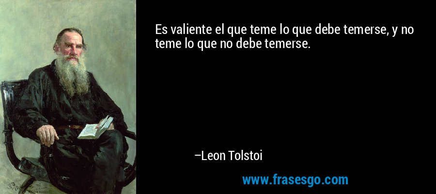 Es valiente el que teme lo que debe temerse, y no teme lo que no debe temerse. – Leon Tolstoi