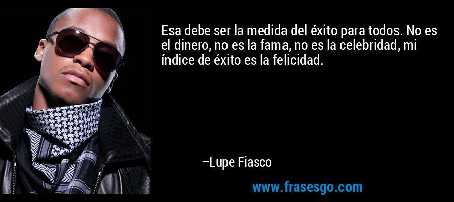 Esa debe ser la medida del éxito para todos. No es el dinero, no es la fama, no es la celebridad, mi índice de éxito es la felicidad. – Lupe Fiasco