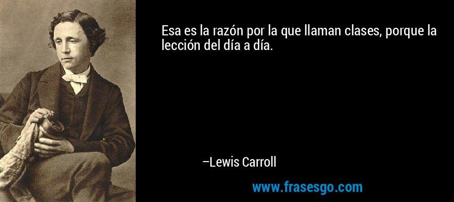 Esa es la razón por la que llaman clases, porque la lección del día a día. – Lewis Carroll