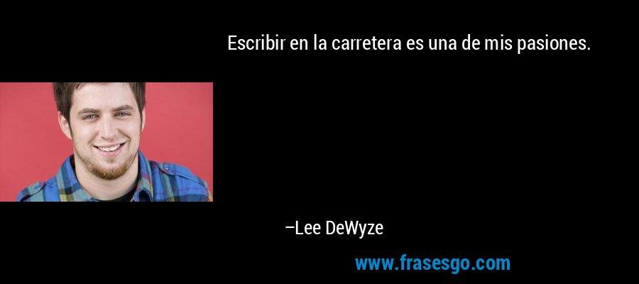 Escribir en la carretera es una de mis pasiones. – Lee DeWyze