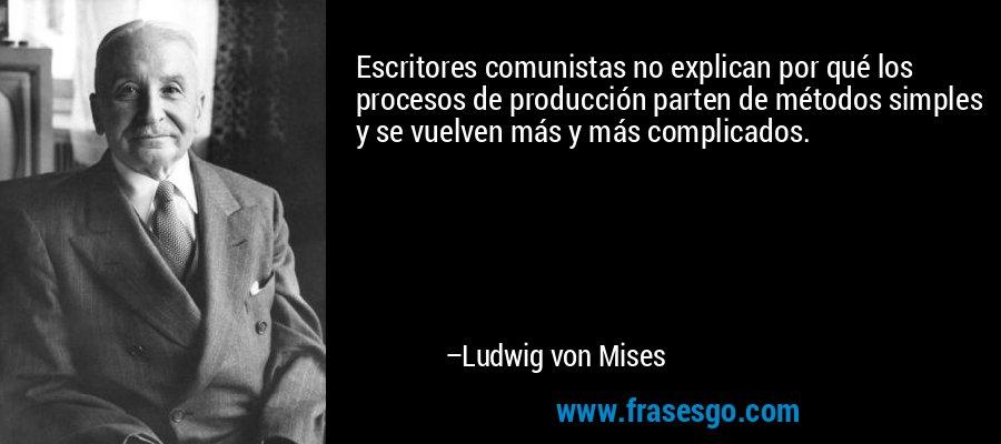 Escritores comunistas no explican por qué los procesos de producción parten de métodos simples y se vuelven más y más complicados. – Ludwig von Mises