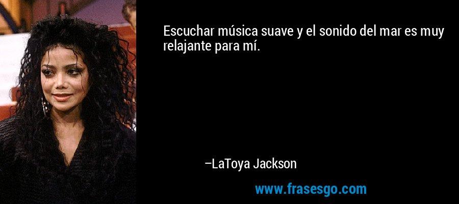Escuchar música suave y el sonido del mar es muy relajante para mí. – LaToya Jackson