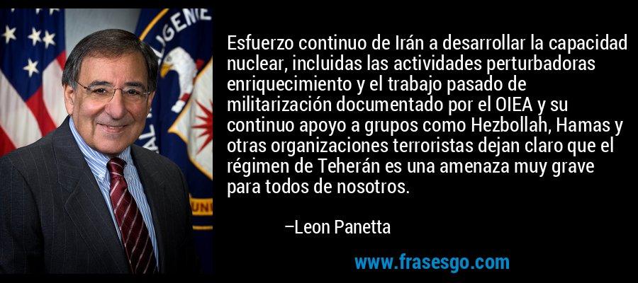 Esfuerzo continuo de Irán a desarrollar la capacidad nuclear, incluidas las actividades perturbadoras enriquecimiento y el trabajo pasado de militarización documentado por el OIEA y su continuo apoyo a grupos como Hezbollah, Hamas y otras organizaciones terroristas dejan claro que el régimen de Teherán es una amenaza muy grave para todos de nosotros. – Leon Panetta