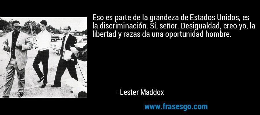Eso es parte de la grandeza de Estados Unidos, es la discriminación. Sí, señor. Desigualdad, creo yo, la libertad y razas da una oportunidad hombre. – Lester Maddox